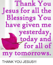 Thank You Jesus Meme - thank you jesus for all the blessings you have given me yesterday