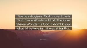 What Is Blind Stephen Colbert Quote U201ci Live By Syllogisms God Is Love Love Is