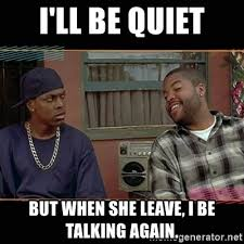 Be Quiet Meme - i ll be quiet but when she leave i be talking again chris tucker