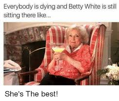 Betty White Memes - everybody is dying and betty white is still sitting there like
