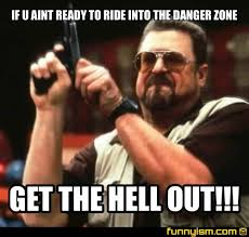 Danger Zone Meme - if u aint ready to ride into the danger zone get the hell out