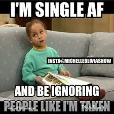 Single People Meme - i m single af and be ignoring people like i m taken lmao