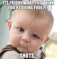 Shots Meme - its friday what you think you re doing fool shots meme