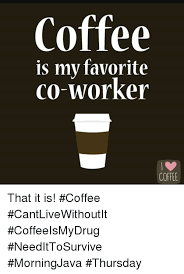 Memes About Coffee - coffee is my favorite co worker coffee that it is coffee
