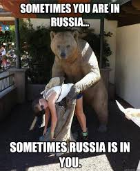 Russians Meme - sometimes you are in russia sometimes russia is in you in