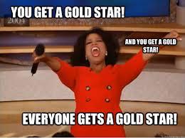 Gold Star Meme - you get a gold star everyone gets a gold star and you get a gold