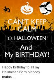 Halloween Birthday Meme - it s halloween and my birthday happy birthday to all my halloween