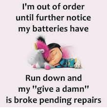 Im Out Meme - i m out of order until further notice my batteries have run down