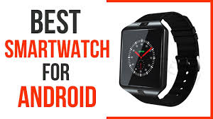 best smartwatch for android phone best smartwatch for android best smartwatch 100