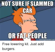 Slammed Car Memes - not sure if slammed car or fatreople meme generator net free