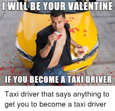 Taxi Driver Meme - will be your valentine if you become a taxi driver taxi driver that
