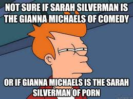 Gianna Michaels Meme - not sure if sarah silverman is the gianna michaels of comedy or if