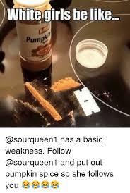 Pumpkin Spice Meme - white girls be like has a basic weakness follow and put out pumpkin