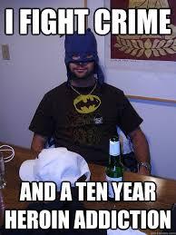 Heroin Addict Meme - i fight crime and a ten year heroin addiction ghetto batman