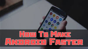 make android faster performance of your smartphone and make android faster