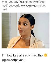 Why You Mad Tho Meme - when you say just tell me l won t get mad but you know you re