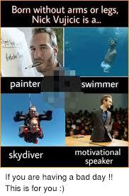 Painter Meme - born without arms or legs nick vujicic is a painter swim mer