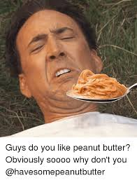 Peanut Butter Meme - guys do you like peanut butter obviously soooo why don t you