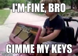Drinking And Driving Memes - i m fine bro gimme my keys drunk driving baby quickmeme