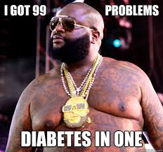Funny Diabetes Memes - i got 99 problems diabetes in one rick ross quickmeme