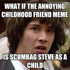 Annoying Childhood Friend Meme - what if the annoying childhood friend meme is scumbag steve as a