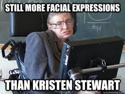 Stephen Hawking Meme - still more facial expressions than kristen stewart stephen