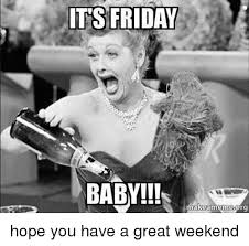 Meme Weekend - its friday baby makeamemesorg hope you have a great weekend
