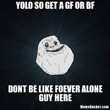 Gf Bf Memes - yolo so get a gf or bf create your own meme