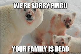 We Re Sorry Meme - we re sorry pingu your family is dead bad news bears quickmeme