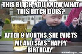 Happy Birthday Bitch Meme - this bitch you know what this bitch does after 9 months she