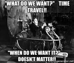 What Do We Want Meme Generator - what do we want time travel when do we want it doesn t