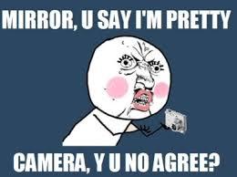 Mirror Meme - mirror you say i m pretty camera y u no agree memes and comics