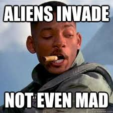 Aint Even Mad Meme - aliens invade not even mad good guy will smith quickmeme