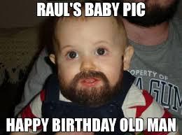 Happy Birthday Old Man Meme - raul s baby pic happy birthday old man meme beard baby 69132