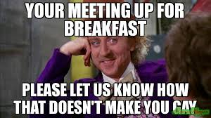 You Gay Meme - your meeting up for breakfast please let us know how that doesn t