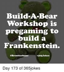 Build A Bear Meme - build a bear workshop is pregaming to build a frankenstein day 173