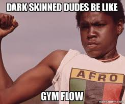 Dudes Be Like Meme - dark skinned dudes be like gym flow niggas be like meme make a meme