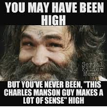 Charles Manson Meme - you may have been high serial killer memes but you ve never been