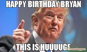 Bryan Meme - happy birthday bryan this is huuuuge meme donald trump 60318