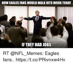 Philadelphia Eagle Memes - tok how eagles fans would walk into work today ig if they had jobs