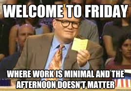 Friday Work Meme - friday afternoon at work use it better the context of things