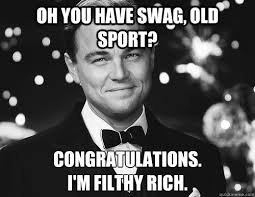 Gatsby Meme - oh you have swag old sport congratulations i m filthy rich