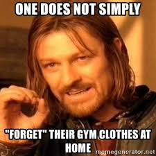 Gym Clothes Meme - one does not simply forget their gym clothes at home one does