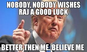 Good Luck Memes - nobody nobody wishes raj a good luck better then me believe me