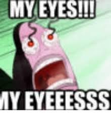 My Eyes Meme - my eyes myeyeeesss my eyes meme on me me