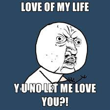 Love Of My Life Meme - love of my life y u no let me love you create meme