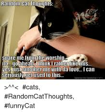 Random Cat Meme - random cat thoughts silare me from the worshill ll0mago aheadg i