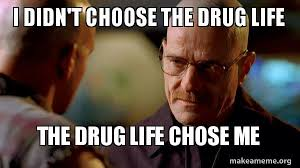 Drugs Are Bad Meme - i didn t choose the drug life the drug life chose me breaking