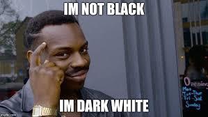 Im White Meme - im not black im dark white meme