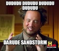 Sandstorm Meme - dududu dududu dududu dududu ancient aliens meme on memegen